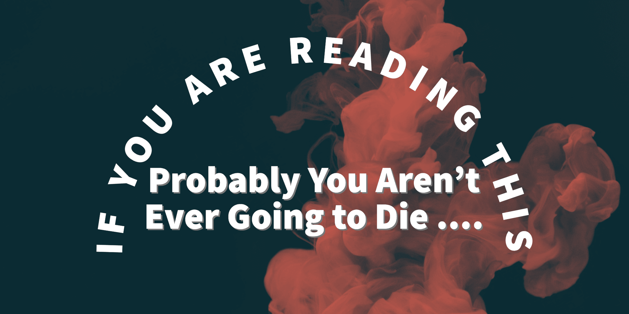 If You Are Reading This Probably You Aren't Ever Going to Die ...