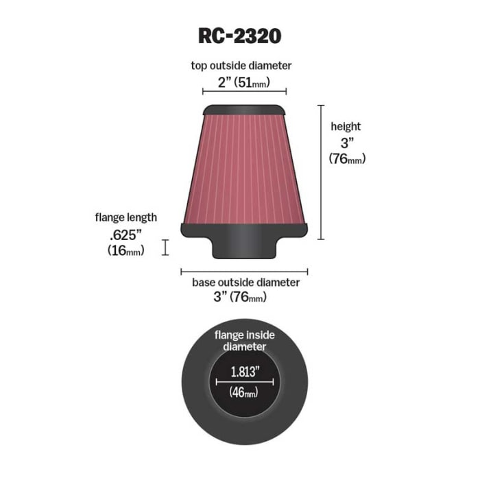 46 mm K/&N RC-2320 Universal Clamp-On Air Filter: Round Tapered; 1.813 in 51 mm Top K/&N Engineering 76 mm Base; 2 in Flange ID; 3 in Height; 3 in 76 mm