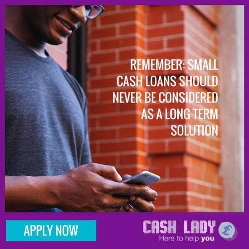 Apply now, remember small cash loans should never be considered as a long term solution
