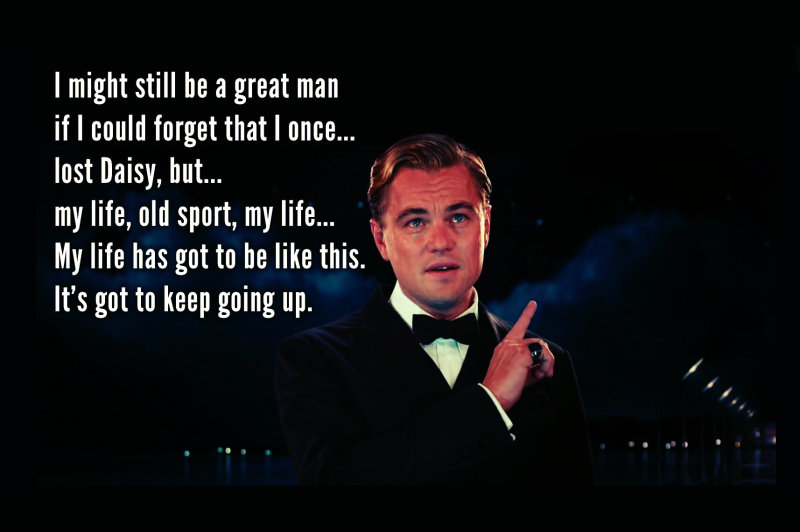 My life, old sport, my life... My life has got to be like this.