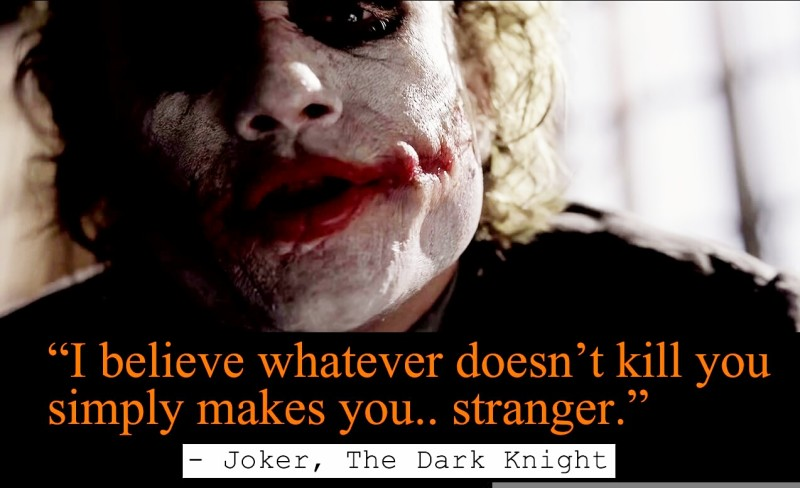"""I believe whatever doesn't kill you simply makes you... stranger."" - Joker, The"