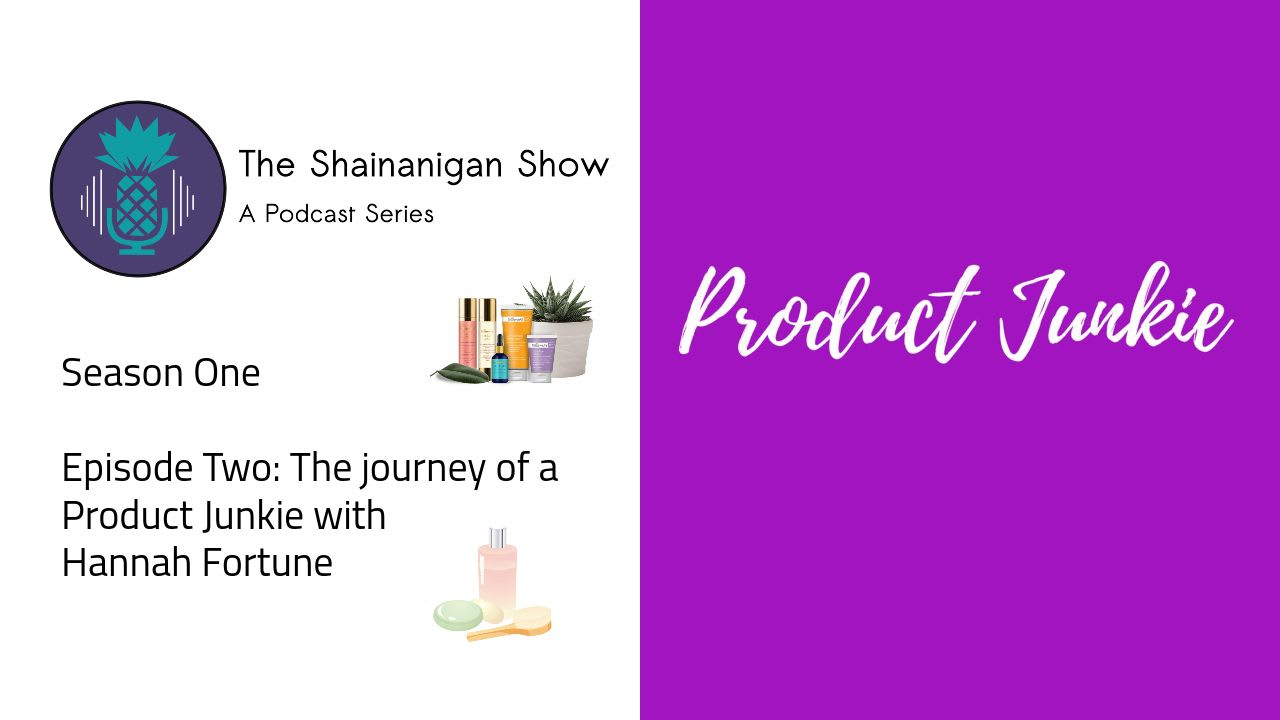 The Shainanigan Show | A Podcast Series: The story of a Product Junkie Ep 2