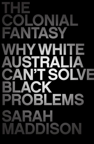 The Colonial Fantasy: Why White Australia can't Solve Black Problems