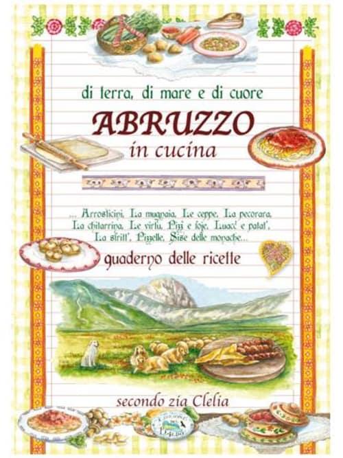 Di Terra, Di Mare E Di Cuore Abruzzo In Cucina - Quaderno Delle Ricette Secondo Zia Clelia